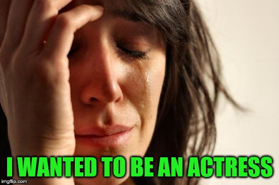 First World Problems Meme | I WANTED TO BE AN ACTRESS | image tagged in memes,first world problems | made w/ Imgflip meme maker