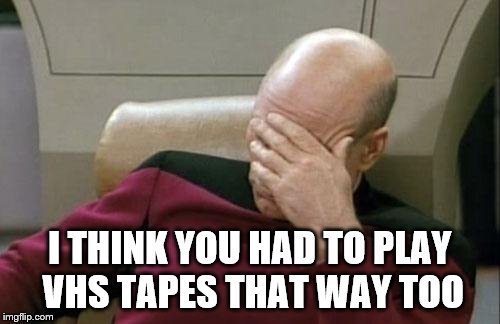 Captain Picard Facepalm Meme | I THINK YOU HAD TO PLAY VHS TAPES THAT WAY TOO | image tagged in memes,captain picard facepalm | made w/ Imgflip meme maker
