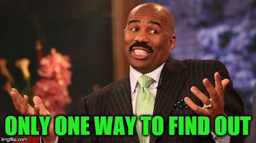 Steve Harvey Meme | ONLY ONE WAY TO FIND OUT | image tagged in memes,steve harvey | made w/ Imgflip meme maker
