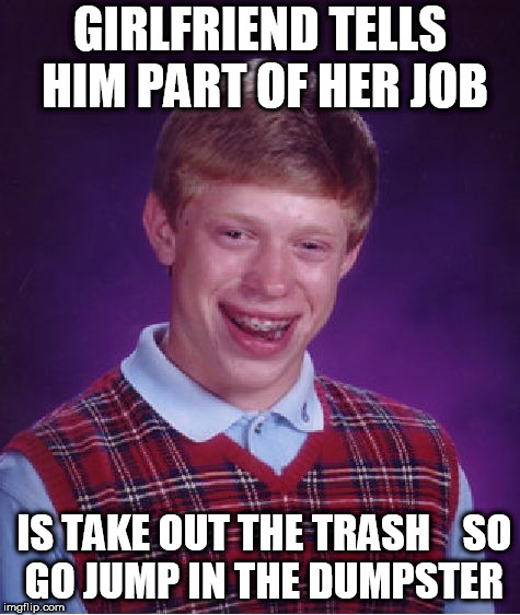Bad Luck Brian Meme | GIRLFRIEND TELLS HIM PART OF HER JOB IS TAKE OUT THE TRASH    SO GO JUMP IN THE DUMPSTER | image tagged in memes,bad luck brian | made w/ Imgflip meme maker