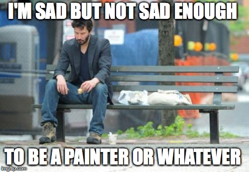 Sad Keanu | I'M SAD BUT NOT SAD ENOUGH TO BE A PAINTER OR WHATEVER | image tagged in memes,sad keanu,funny,funny memes,too funny,funny picture | made w/ Imgflip meme maker