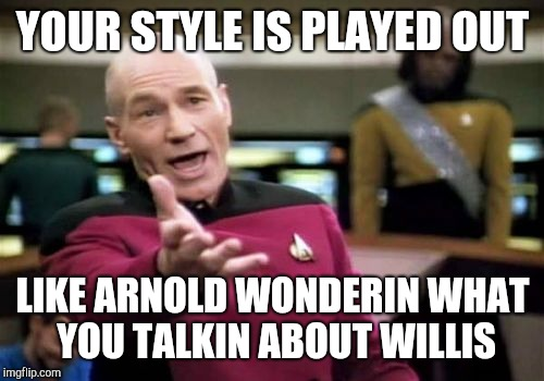 Picard Wtf Meme | YOUR STYLE IS PLAYED OUT LIKE ARNOLD WONDERIN WHAT YOU TALKIN ABOUT WILLIS | image tagged in memes,picard wtf | made w/ Imgflip meme maker