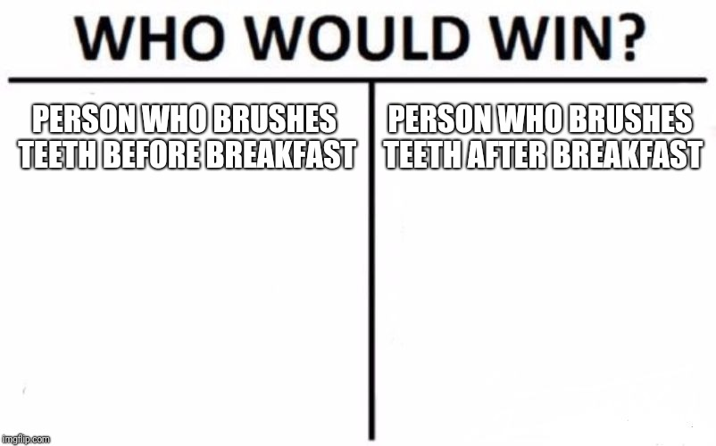 Is There A Correct Answer??? | PERSON WHO BRUSHES TEETH BEFORE BREAKFAST PERSON WHO BRUSHES TEETH AFTER BREAKFAST | image tagged in memes,who would win,teeth | made w/ Imgflip meme maker