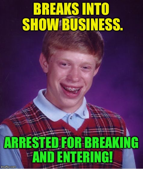 That's show business  | BREAKS INTO SHOW BUSINESS. ARRESTED FOR BREAKING AND ENTERING! | image tagged in memes,bad luck brian,show business | made w/ Imgflip meme maker