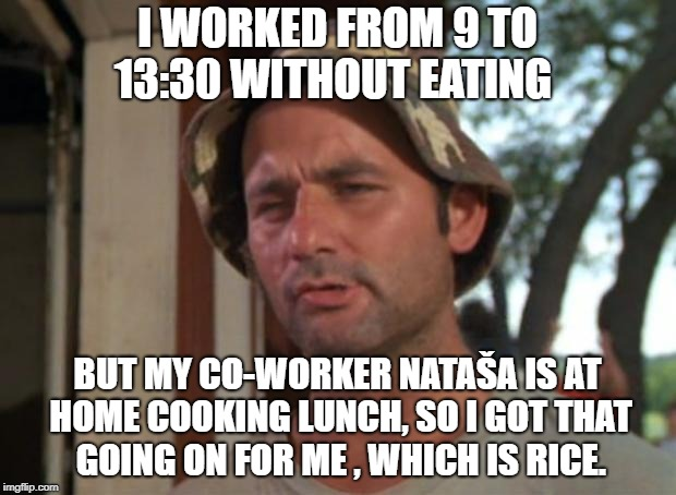 So i got that going for me which is nice | I WORKED FROM 9 TO 13:30 WITHOUT EATING BUT MY CO-WORKER NATAŠA IS AT HOME COOKING LUNCH, SO I GOT THAT GOING ON FOR ME , WHICH IS RICE. | image tagged in so i got that going for me which is nice | made w/ Imgflip meme maker