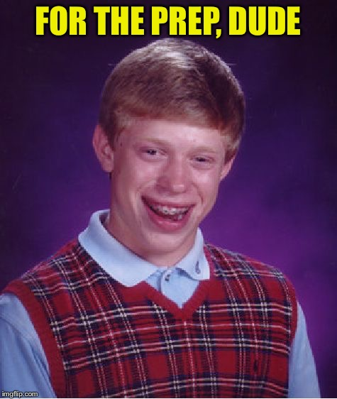 Bad Luck Brian Meme | FOR THE PREP, DUDE | image tagged in memes,bad luck brian | made w/ Imgflip meme maker