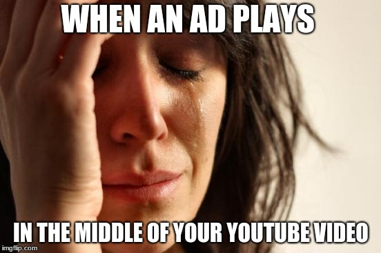 First World Problems Meme | WHEN AN AD PLAYS IN THE MIDDLE OF YOUR YOUTUBE VIDEO | image tagged in memes,first world problems | made w/ Imgflip meme maker