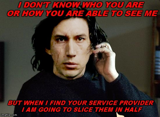 His privacy was taken by force... | I DON'T KNOW WHO YOU ARE OR HOW YOU ARE ABLE TO SEE ME BUT WHEN I FIND YOUR SERVICE PROVIDER I AM GOING TO SLICE THEM IN HALF | image tagged in kylo ren,taken,privacy,original meme,memestrocity | made w/ Imgflip meme maker