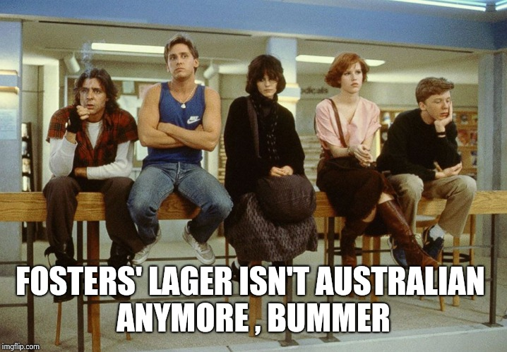 The Breakfast Club | FOSTERS' LAGER ISN'T AUSTRALIAN ANYMORE , BUMMER | image tagged in the breakfast club | made w/ Imgflip meme maker
