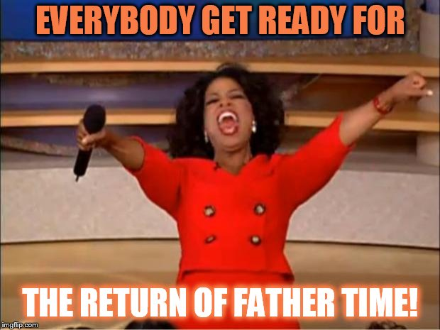 Oprah You Get A Meme | EVERYBODY GET READY FOR THE RETURN OF FATHER TIME! | image tagged in memes,oprah you get a | made w/ Imgflip meme maker