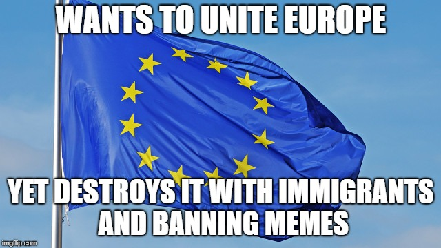 The European Union | WANTS TO UNITE EUROPE YET DESTROYS IT WITH IMMIGRANTS AND BANNING MEMES | image tagged in the european union | made w/ Imgflip meme maker