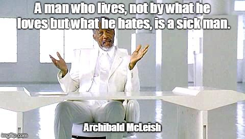 a man who lives not by what he loves but what he hates is a sick man archibald mcleish | A man who lives, not by what he loves but what he hates, is a sick man. Archibald McLeish | image tagged in archibald mcleish,loves,hates,man,lives,sick | made w/ Imgflip meme maker