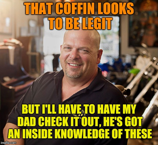 PAWN SHOP RICKY | THAT COFFIN LOOKS TO BE LEGIT BUT I'LL HAVE TO HAVE MY DAD CHECK IT OUT, HE'S GOT AN INSIDE KNOWLEDGE OF THESE | image tagged in pawn shop ricky | made w/ Imgflip meme maker