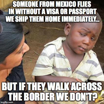 Here is the insanity gripping Liberals and our government. | SOMEONE FROM MEXICO FLIES IN WITHOUT A VISA OR PASSPORT WE SHIP THEM HOME IMMEDIATELY... BUT IF THEY WALK ACROSS THE BORDER WE DON'T? | image tagged in 2018,illegal immigration,liberals,insanity | made w/ Imgflip meme maker