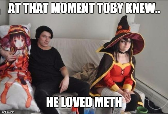 Toby loves meth | AT THAT MOMENT TOBY KNEW.. HE LOVED METH | image tagged in toby loves meth,meth,party of hate,animeme,crystal | made w/ Imgflip meme maker