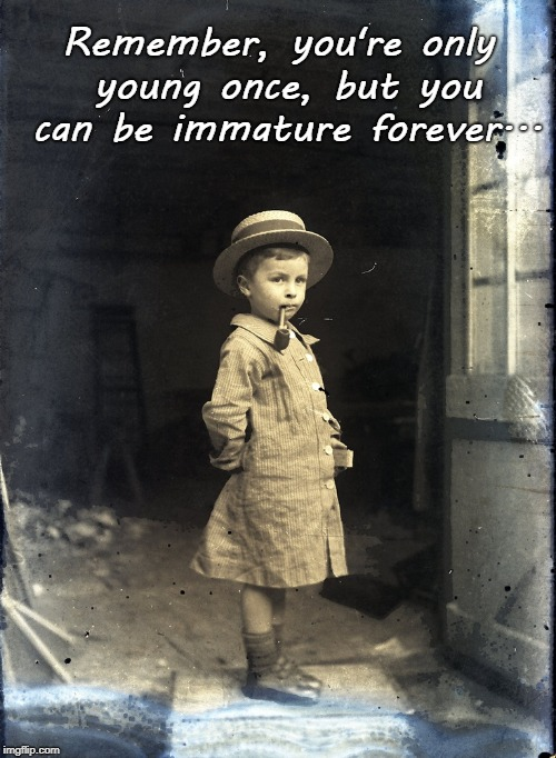 True Story... | Remember, you're only young once, but you can be immature forever... | image tagged in young,once,immature,forever | made w/ Imgflip meme maker