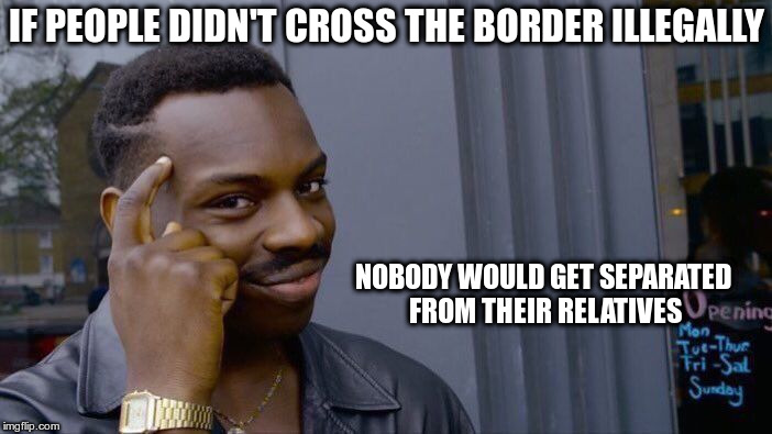 Roll Safe Think About It Meme | IF PEOPLE DIDN'T CROSS THE BORDER ILLEGALLY NOBODY WOULD GET SEPARATED FROM THEIR RELATIVES | image tagged in memes,roll safe think about it | made w/ Imgflip meme maker
