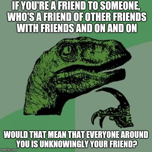 Philosoraptor Meme | IF YOU'RE A FRIEND TO SOMEONE, WHO'S A FRIEND OF OTHER FRIENDS WITH FRIENDS AND ON AND ON WOULD THAT MEAN THAT EVERYONE AROUND YOU IS UNKNOW | image tagged in memes,philosoraptor,funny,think about it | made w/ Imgflip meme maker