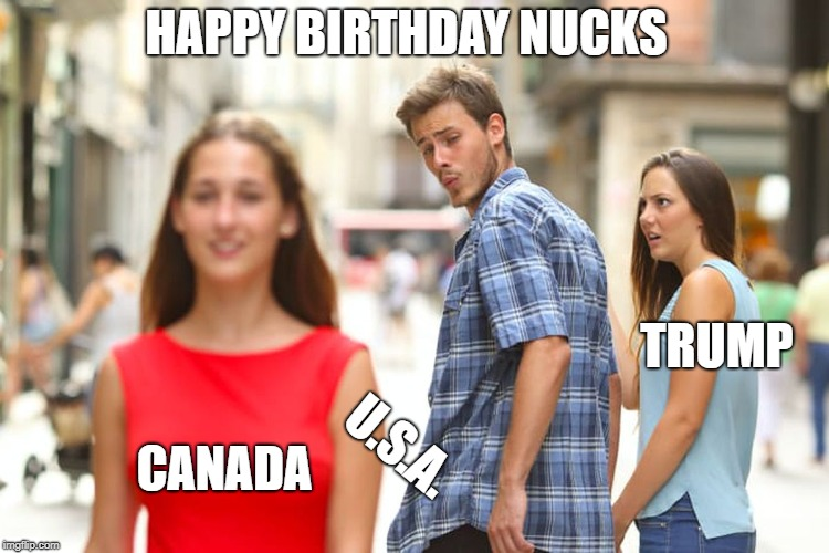 Distracted Boyfriend Meme | CANADA U.S.A. TRUMP HAPPY BIRTHDAY NUCKS | image tagged in memes,distracted boyfriend | made w/ Imgflip meme maker