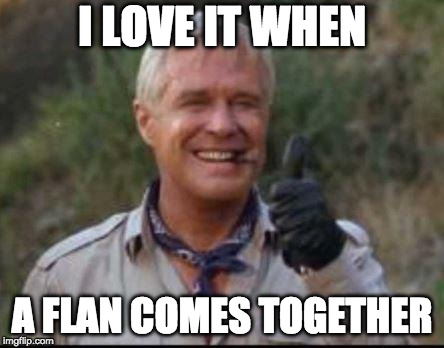 I love it when a flan comes together | I LOVE IT WHEN A FLAN COMES TOGETHER | image tagged in i love it when a plan comes together,a team,the thirsty dragon | made w/ Imgflip meme maker