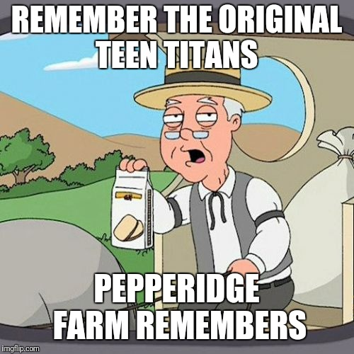 Pepperidge Farm Remembers Meme | REMEMBER THE ORIGINAL TEEN TITANS PEPPERIDGE FARM REMEMBERS | image tagged in memes,pepperidge farm remembers | made w/ Imgflip meme maker