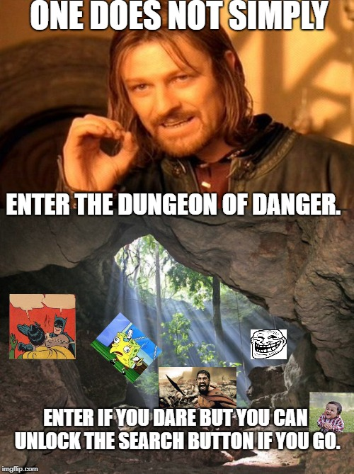 He who goes will be crowned king. | ONE DOES NOT SIMPLY ENTER THE DUNGEON OF DANGER. ENTER IF YOU DARE BUT YOU CAN UNLOCK THE SEARCH BUTTON IF YOU GO. | image tagged in one does not simply | made w/ Imgflip meme maker