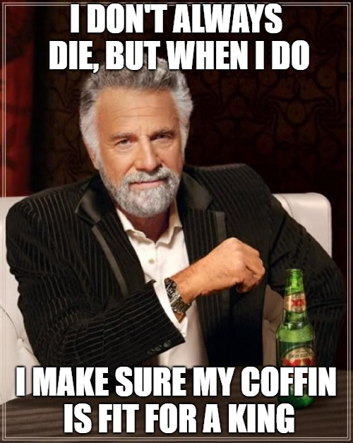The Most Interesting Man In The World Meme | I DON'T ALWAYS DIE, BUT WHEN I DO I MAKE SURE MY COFFIN IS FIT FOR A KING | image tagged in memes,the most interesting man in the world | made w/ Imgflip meme maker