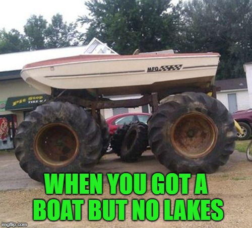 No need to let a good boat go to waste right? Improvise, adapt, overcome!!! | WHEN YOU GOT A BOAT BUT NO LAKES | image tagged in land boat,memes,redneck vehicles,funny,boat or truck,improvise adapt overcome | made w/ Imgflip meme maker