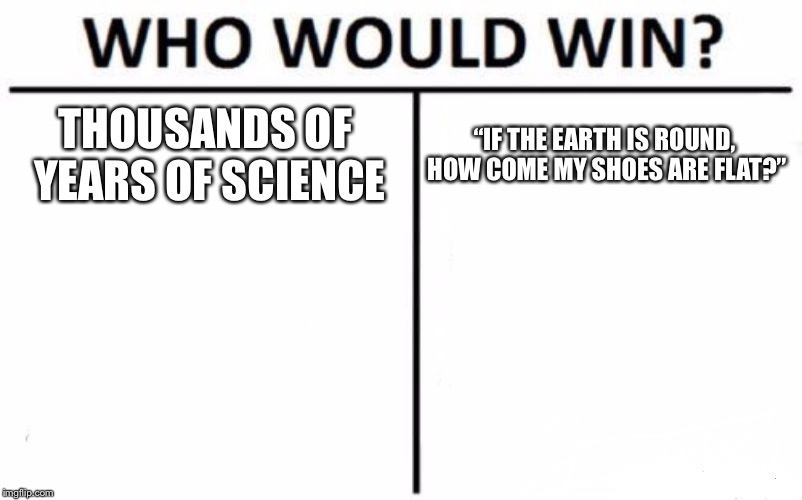 "Who Would Win? Meme | THOUSANDS OF YEARS OF SCIENCE ""IF THE EARTH IS ROUND, HOW COME MY SHOES ARE FLAT?"" 