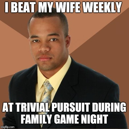 Successful Black Guy | I BEAT MY WIFE WEEKLY AT TRIVIAL PURSUIT DURING FAMILY GAME NIGHT | image tagged in successful black guy | made w/ Imgflip meme maker