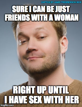 SURE I CAN BE JUST FRIENDS WITH A WOMAN RIGHT UP UNTIL I HAVE SEX WITH HER CAPTION BY JAMIE FREDRICKSON 2018 | image tagged in no name guy | made w/ Imgflip meme maker