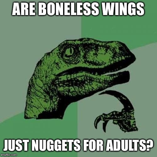 Philosoraptor Meme | ARE BONELESS WINGS JUST NUGGETS FOR ADULTS? | image tagged in memes,philosoraptor | made w/ Imgflip meme maker