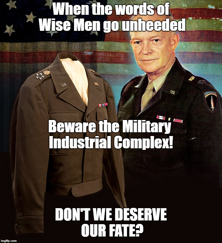 Historical Future | When the words of Wise Men go unheeded DON'T WE DESERVE OUR FATE? Beware the Military Industrial Complex! | image tagged in military industrial complex | made w/ Imgflip meme maker