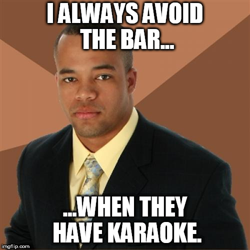 Listening to people sing karaoke is like listening to someone trying to use a cheese grater on a cat... | I ALWAYS AVOID THE BAR... ...WHEN THEY HAVE KARAOKE. | image tagged in memes,successful black man,karaoke sucks,bad singing,ugh | made w/ Imgflip meme maker