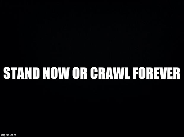 Black background | STAND NOW OR CRAWL FOREVER | image tagged in black background | made w/ Imgflip meme maker