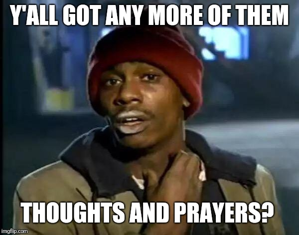 Y'all Got Any More Of That Meme | Y'ALL GOT ANY MORE OF THEM THOUGHTS AND PRAYERS? | image tagged in memes,y'all got any more of that | made w/ Imgflip meme maker