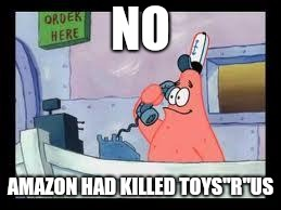 "No, this is patrick | NO AMAZON HAD KILLED TOYS""R""US 