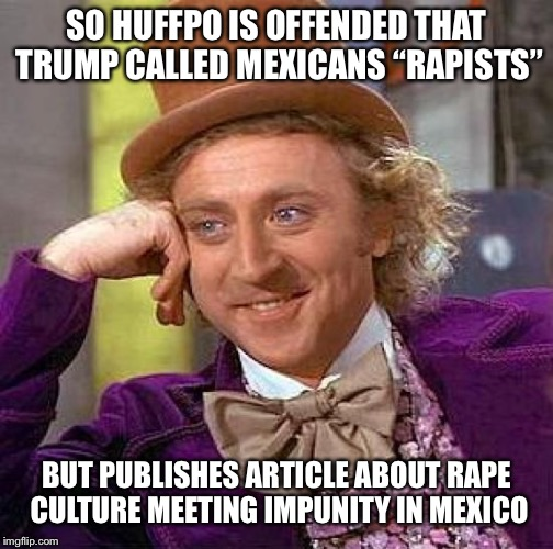 "Creepy Condescending Wonka Meme | SO HUFFPO IS OFFENDED THAT TRUMP CALLED MEXICANS ""RAPISTS"" BUT PUBLISHES ARTICLE ABOUT **PE CULTURE MEETING IMPUNITY IN MEXICO 