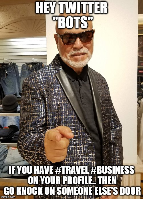 "HEY TWITTER ""BOTS"" IF YOU HAVE #TRAVEL #BUSINESS ON YOUR PROFILE.. THEN GO KNOCK ON SOMEONE ELSE'S DOOR 
