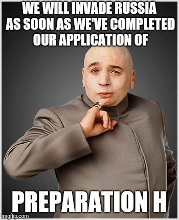Dr Evil Meme | WE WILL INVADE RUSSIA AS SOON AS WE'VE COMPLETED OUR APPLICATION OF PREPARATION H | image tagged in memes,dr evil | made w/ Imgflip meme maker