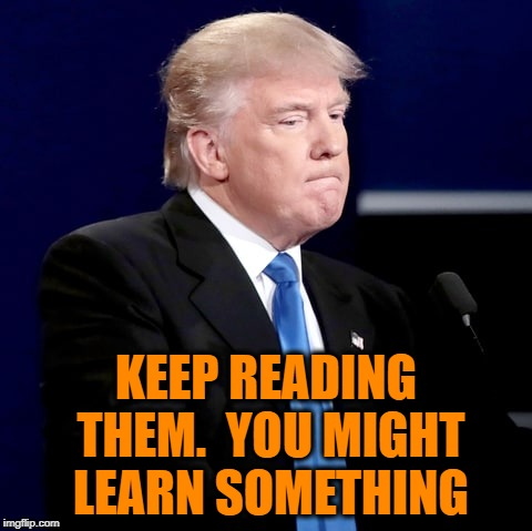 KEEP READING THEM.  YOU MIGHT LEARN SOMETHING | made w/ Imgflip meme maker
