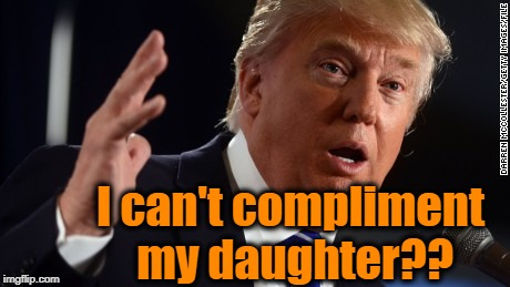 I can't compliment my daughter?? | made w/ Imgflip meme maker