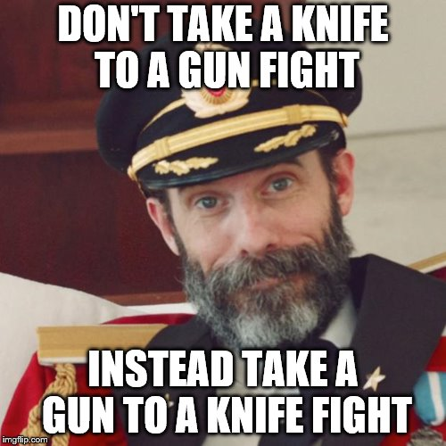 Captain Obvious | DON'T TAKE A KNIFE TO A GUN FIGHT INSTEAD TAKE A GUN TO A KNIFE FIGHT | image tagged in captain obvious | made w/ Imgflip meme maker