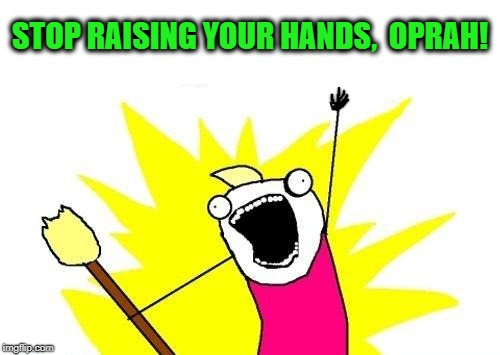 X All The Y Meme | STOP RAISING YOUR HANDS,  OPRAH! | image tagged in memes,x all the y | made w/ Imgflip meme maker