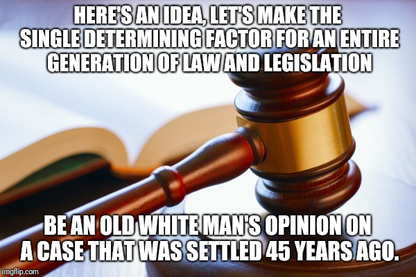Trump Justice | HERE'S AN IDEA, LET'S MAKE THE SINGLE DETERMINING FACTOR FOR AN ENTIRE GENERATION OF LAW AND LEGISLATION BE AN OLD WHITE MAN'S OPINION ON A  | image tagged in supreme court,trump,maga,roe v wade,pro choice | made w/ Imgflip meme maker