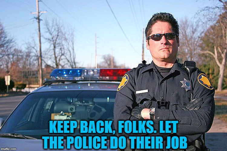 police | KEEP BACK, FOLKS. LET THE POLICE DO THEIR JOB | image tagged in police | made w/ Imgflip meme maker