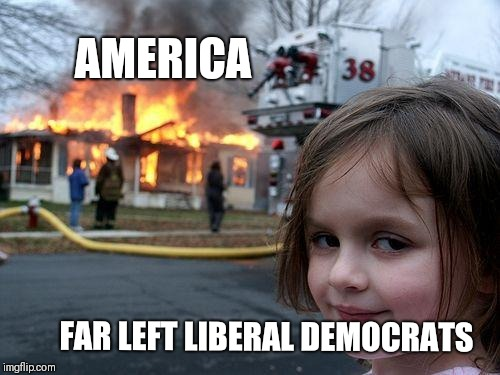 Disaster Girl Meme | AMERICA FAR LEFT LIBERAL DEMOCRATS | image tagged in memes,disaster girl | made w/ Imgflip meme maker