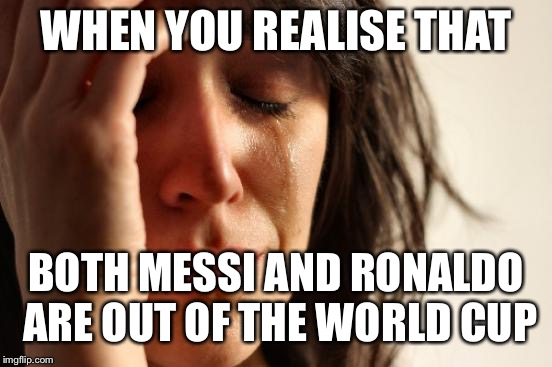 Kind of a shame since these 2 are my favorite Soccer players… | WHEN YOU REALISE THAT BOTH MESSI AND RONALDO ARE OUT OF THE WORLD CUP | image tagged in memes,first world problems,messi,ronaldo,world cup,cristiano ronaldo | made w/ Imgflip meme maker