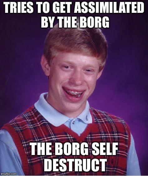 Bad Luck Brian Meme | TRIES TO GET ASSIMILATED BY THE BORG THE BORG SELF DESTRUCT | image tagged in memes,bad luck brian | made w/ Imgflip meme maker