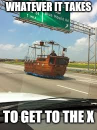 Avast! | WHATEVER IT TAKES TO GET TO THE X | image tagged in pirates,memes,boat,funny | made w/ Imgflip meme maker